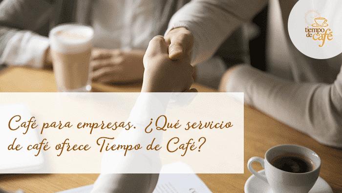 Café para empresas. ¿Qué servicio de café ofrece Tiempo de Cafe?