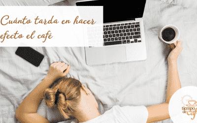 Cuánto tarda en hacer efecto el café